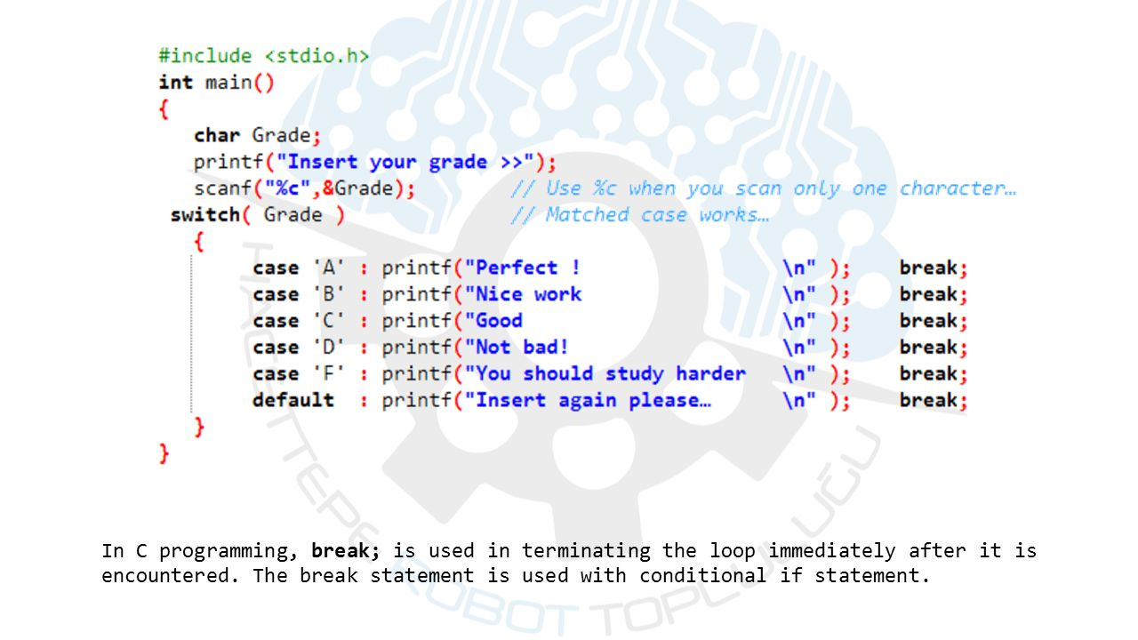 In C programming, break; is used in terminating the loop immediately after it is encountered.