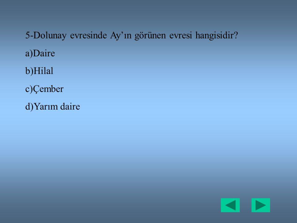 5-Dolunay evresinde Ay'ın görünen evresi hangisidir? a)Daire b)Hilal c)Çember d)Yarım daire