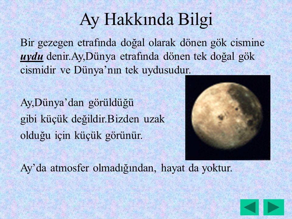 Ay Hakkında Bilgi Bir gezegen etrafında doğal olarak dönen gök cismine uydu denir.Ay,Dünya etrafında dönen tek doğal gök cismidir ve Dünya'nın tek uydusudur.