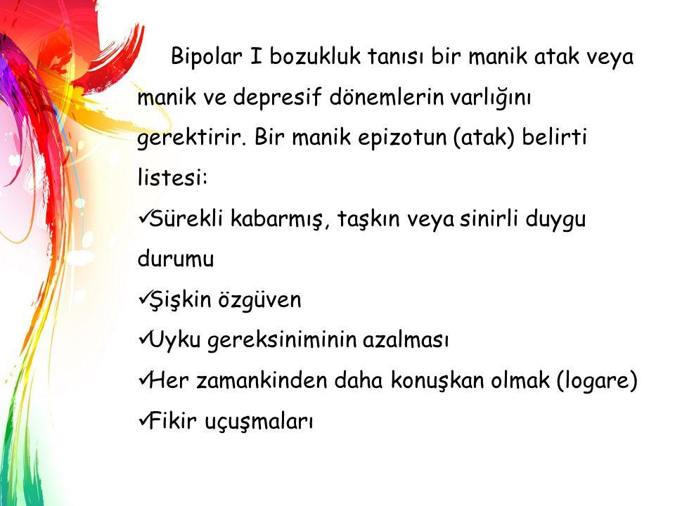 Bipolar I bozukluk tanısı bir manik atak veya manik ve depresif dönemlerin varlığını gerektirir. Bir manik epizotun (atak) belirti listesi: Sürekli ka