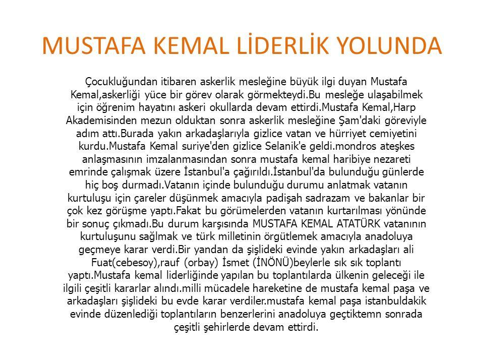 MUSTAFA KEMAL LİDERLİK YOLUNDA Çocukluğundan itibaren askerlik mesleğine büyük ilgi duyan Mustafa Kemal,askerliği yüce bir görev olarak görmekteydi.Bu