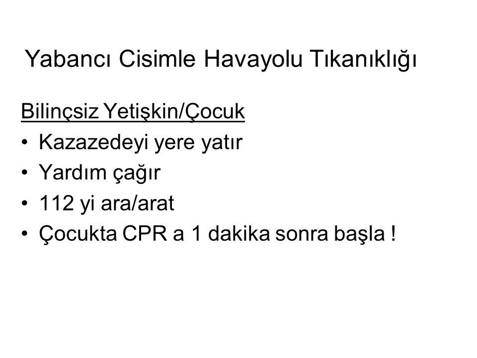 Yabancı Cisimle Havayolu Tıkanıklığı Bilinçsiz Yetişkin/Çocuk Kazazedeyi yere yatır Yardım çağır 112 yi ara/arat Çocukta CPR a 1 dakika sonra başla !