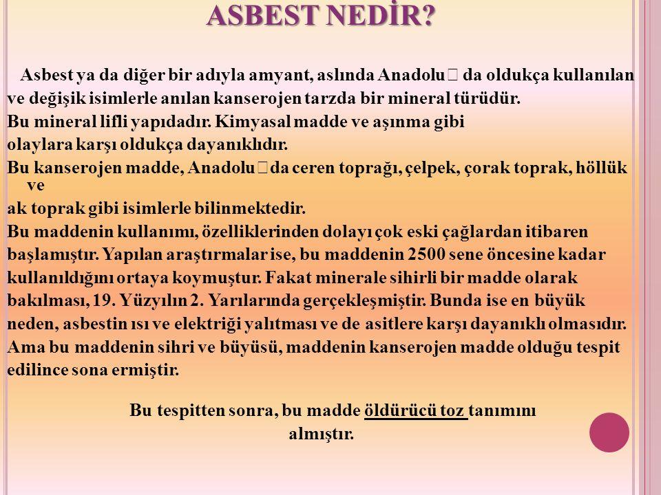 ASBEST NEDİR? Asbest ya da diğer bir adıyla amyant, aslında Anadolu' da oldukça kullanılan ve değişik isimlerle anılan kanserojen tarzda bir mineral t