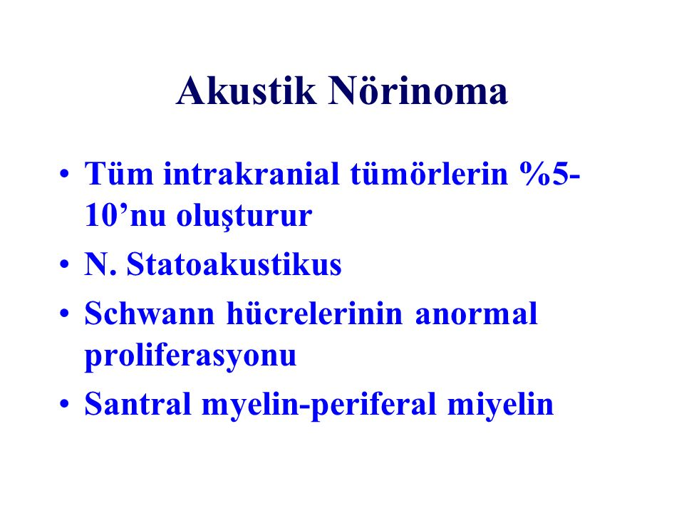 Akustik Nörinoma Tüm intrakranial tümörlerin %5- 10'nu oluşturur N. Statoakustikus Schwann hücrelerinin anormal proliferasyonu Santral myelin-perifera