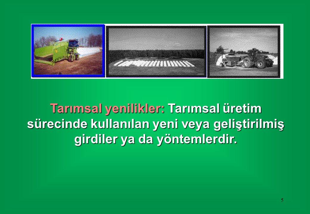 5 Tarımsal yenilikler: Tarımsal üretim sürecinde kullanılan yeni veya geliştirilmiş girdiler ya da yöntemlerdir.