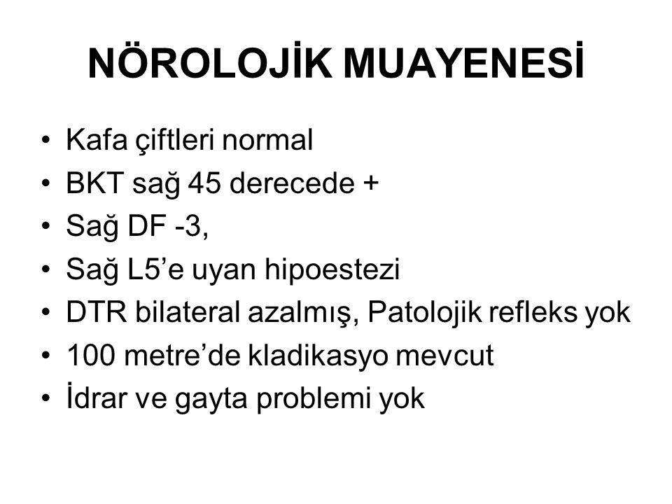 NÖROLOJİK MUAYENESİ Kafa çiftleri normal BKT sağ 45 derecede + Sağ DF -3, Sağ L5'e uyan hipoestezi DTR bilateral azalmış, Patolojik refleks yok 100 me
