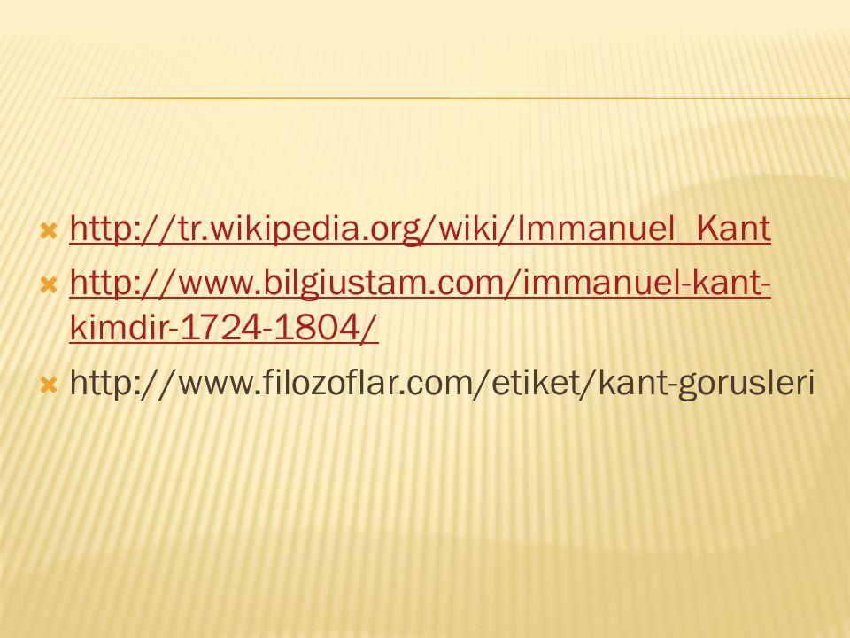  http://tr.wikipedia.org/wiki/Immanuel_Kant http://tr.wikipedia.org/wiki/Immanuel_Kant  http://www.bilgiustam.com/immanuel-kant- kimdir-1724-1804/ http://www.bilgiustam.com/immanuel-kant- kimdir-1724-1804/  http://www.filozoflar.com/etiket/kant-gorusleri