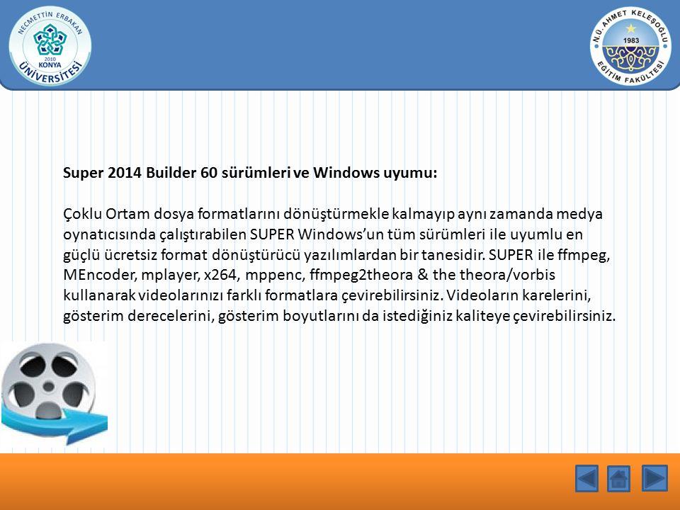 KONU BAŞLIĞI Super 2014 Builder 60 sürümleri ve Windows uyumu: Çoklu Ortam dosya formatlarını dönüştürmekle kalmayıp aynı zamanda medya oynatıcısında çalıştırabilen SUPER Windows'un tüm sürümleri ile uyumlu en güçlü ücretsiz format dönüştürücü yazılımlardan bir tanesidir.