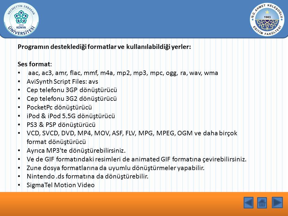 KONU BAŞLIĞI Programın desteklediği formatlar ve kullanılabildiği yerler: Ses format: aac, ac3, amr, flac, mmf, m4a, mp2, mp3, mpc, ogg, ra, wav, wma AviSynth Script Files: avs Cep telefonu 3GP dönüştürücü Cep telefonu 3G2 dönüştürücü PocketPc dönüştürücü iPod & iPod 5.5G dönüştürücü PS3 & PSP dönüştürücü VCD, SVCD, DVD, MP4, MOV, ASF, FLV, MPG, MPEG, OGM ve daha birçok format dönüştürücü Ayrıca MP3 te dönüştürebilirsiniz.