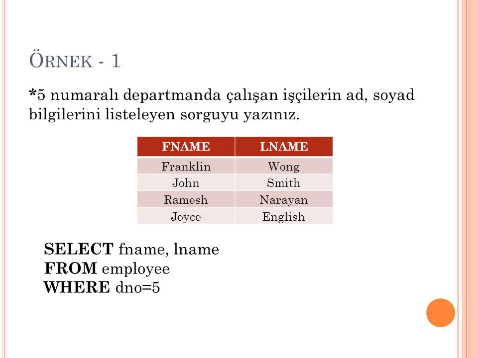 Ö RNEK - 1 SELECT fname, lname FROM employee WHERE dno=5 * 5 numaralı departmanda çalışan işçilerin ad, soyad bilgilerini listeleyen sorguyu yazınız.