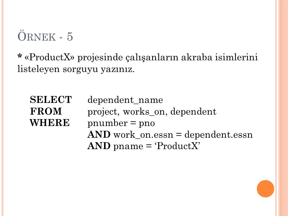 Ö RNEK - 5 SELECT dependent_name FROM project, works_on, dependent WHERE pnumber = pno AND work_on.essn = dependent.essn AND pname = 'ProductX' * «Pro