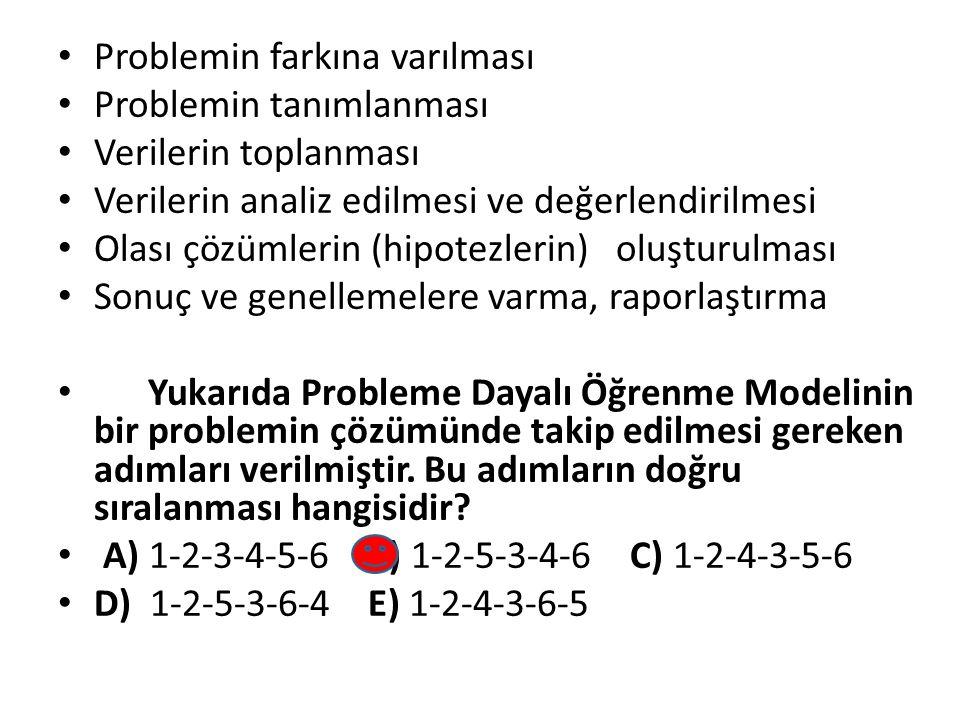 Problemin farkına varılması Problemin tanımlanması Verilerin toplanması Verilerin analiz edilmesi ve değerlendirilmesi Olası çözümlerin (hipotezlerin) oluşturulması Sonuç ve genellemelere varma, raporlaştırma Yukarıda Probleme Dayalı Öğrenme Modelinin bir problemin çözümünde takip edilmesi gereken adımları verilmiştir.