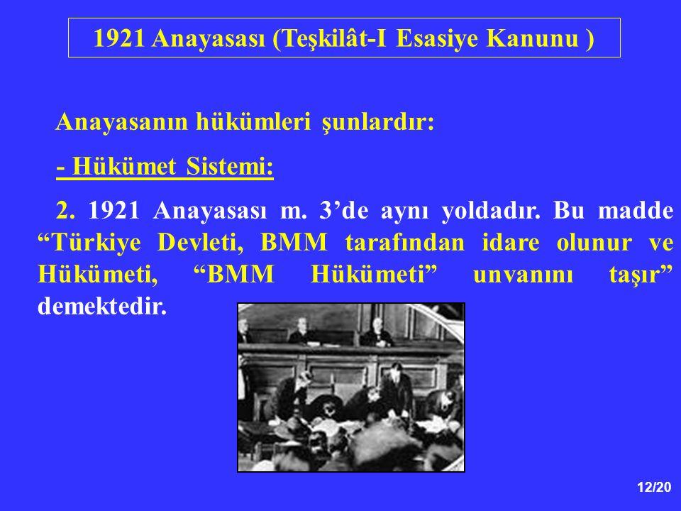 """12/20 Anayasanın hükümleri şunlardır: - Hükümet Sistemi: 2. 1921 Anayasası m. 3'de aynı yoldadır. Bu madde """"Türkiye Devleti, BMM tarafından idare olun"""