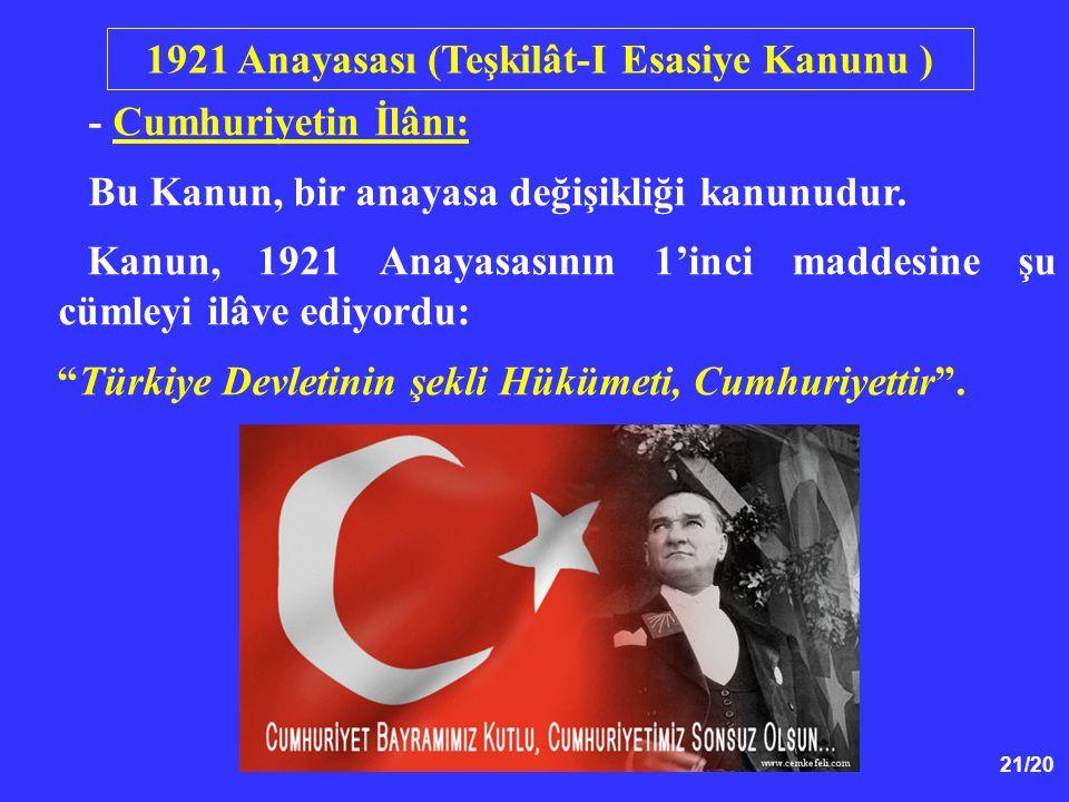"""21/20 - Cumhuriyetin İlânı: Bu Kanun, bir anayasa değişikliği kanunudur. Kanun, 1921 Anayasasının 1'inci maddesine şu cümleyi ilâve ediyordu: """"Türkiye"""