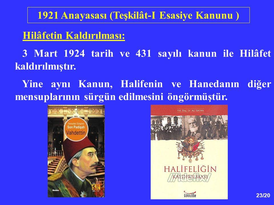 23/20 Hilâfetin Kaldırılması: 3 Mart 1924 tarih ve 431 sayılı kanun ile Hilâfet kaldırılmıştır. Yine aynı Kanun, Halifenin ve Hanedanın diğer mensupla