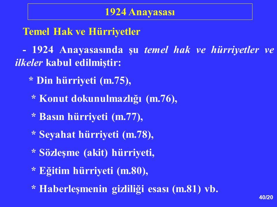 40/20 Temel Hak ve Hürriyetler - 1924 Anayasasında şu temel hak ve hürriyetler ve ilkeler kabul edilmiştir: * Din hürriyeti (m.75), * Konut dokunulmaz