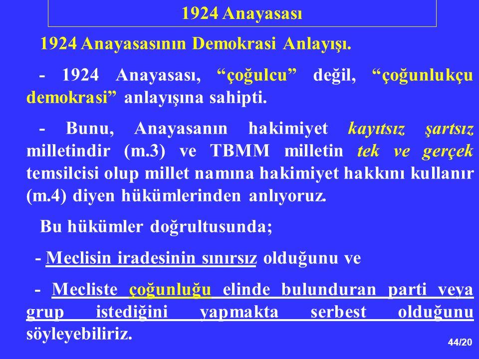 """44/20 1924 Anayasasının Demokrasi Anlayışı. - 1924 Anayasası, """"çoğulcu"""" değil, """"çoğunlukçu demokrasi"""" anlayışına sahipti. - Bunu, Anayasanın hakimiyet"""