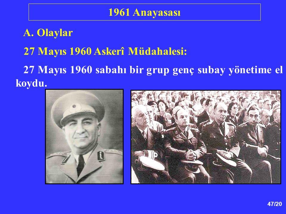47/20 A. Olaylar 27 Mayıs 1960 Askerî Müdahalesi: 27 Mayıs 1960 sabahı bir grup genç subay yönetime el koydu. 1961 Anayasası