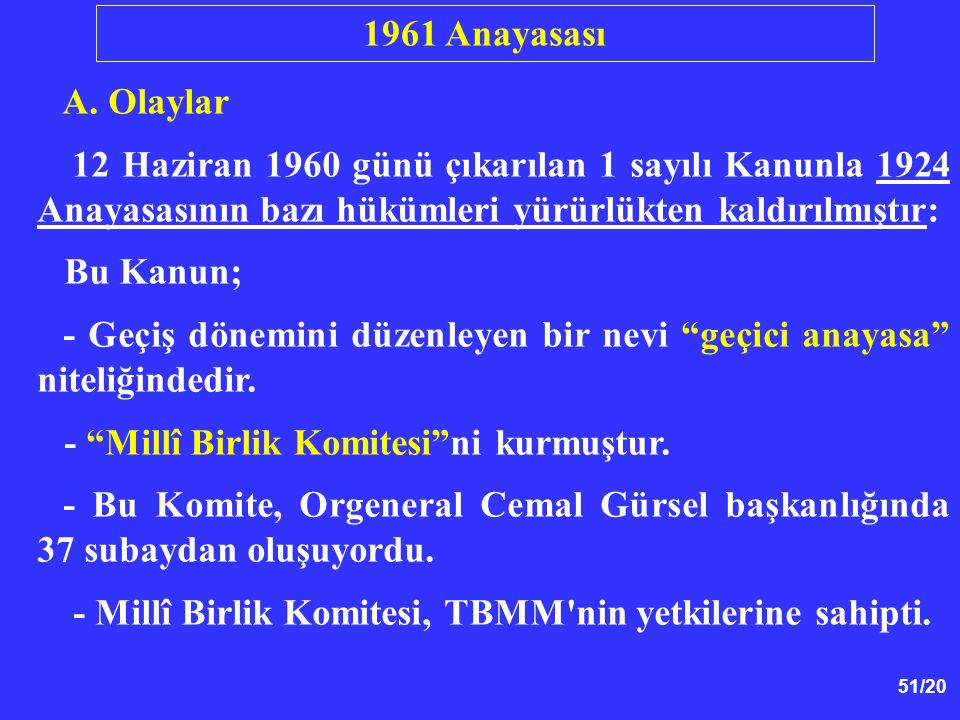 51/20 A. Olaylar 12 Haziran 1960 günü çıkarılan 1 sayılı Kanunla 1924 Anayasasının bazı hükümleri yürürlükten kaldırılmıştır: Bu Kanun; - Geçiş dönemi