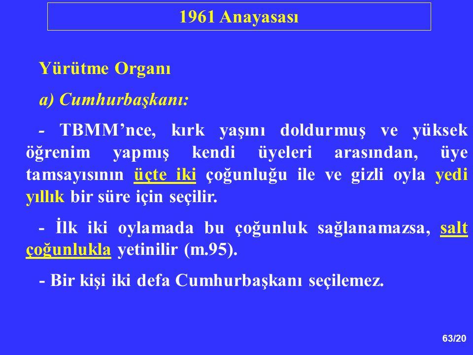 63/20 Yürütme Organı a) Cumhurbaşkanı: - TBMM'nce, kırk yaşını doldurmuş ve yüksek öğrenim yapmış kendi üyeleri arasından, üye tamsayısının üçte iki ç