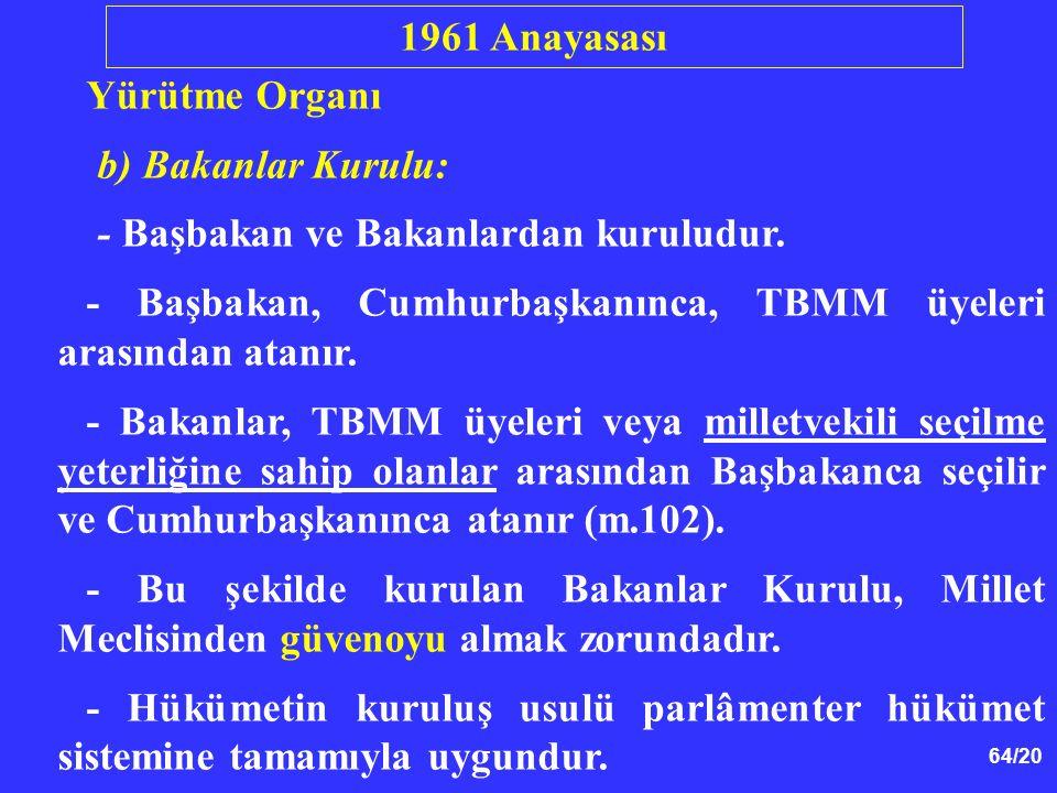 64/20 Yürütme Organı b) Bakanlar Kurulu: - Başbakan ve Bakanlardan kuruludur. - Başbakan, Cumhurbaşkanınca, TBMM üyeleri arasından atanır. - Bakanlar,