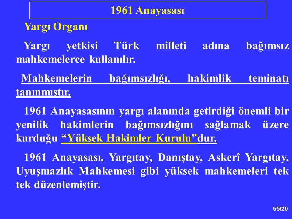 65/20 Yargı Organı Yargı yetkisi Türk milleti adına bağımsız mahkemelerce kullanılır. Mahkemelerin bağımsızlığı, hakimlik teminatı tanınmıştır. 1961 A