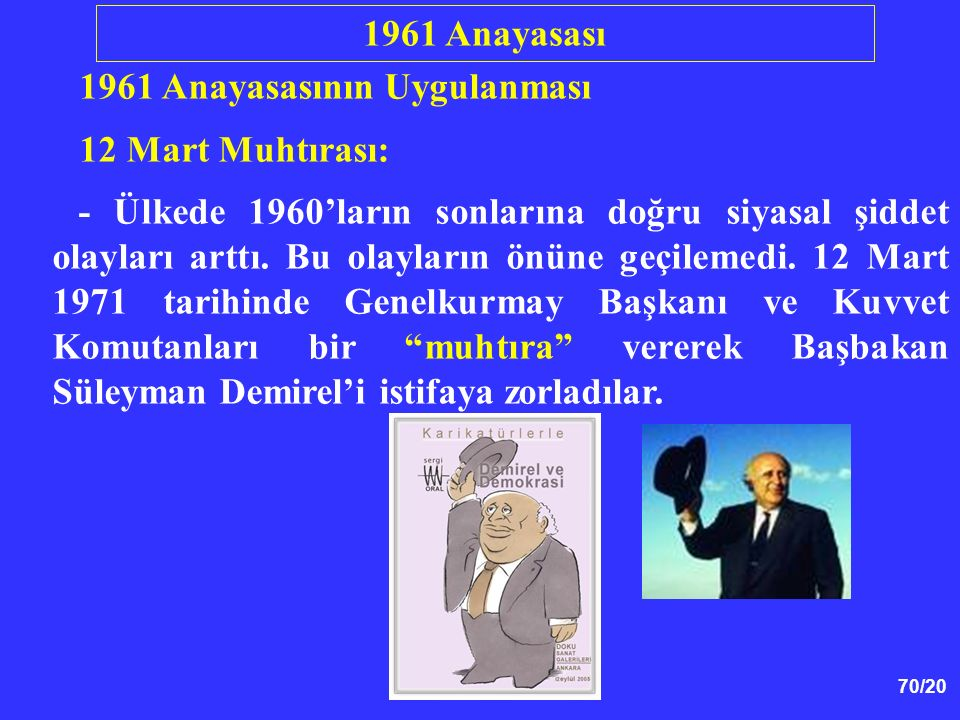 70/20 1961 Anayasasının Uygulanması 12 Mart Muhtırası: - Ülkede 1960'ların sonlarına doğru siyasal şiddet olayları arttı. Bu olayların önüne geçilemed
