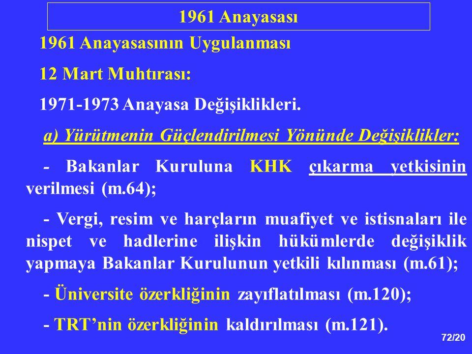 72/20 1961 Anayasasının Uygulanması 12 Mart Muhtırası: 1971-1973 Anayasa Değişiklikleri. a) Yürütmenin Güçlendirilmesi Yönünde Değişiklikler: - Bakanl