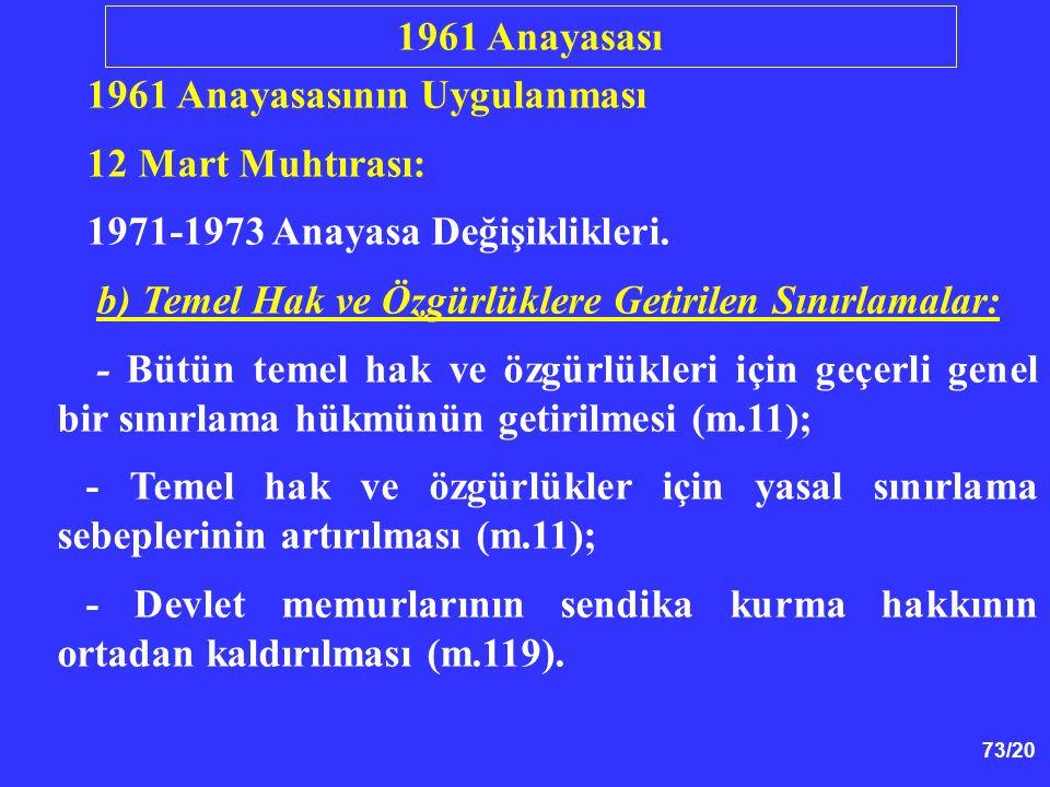 73/20 1961 Anayasasının Uygulanması 12 Mart Muhtırası: 1971-1973 Anayasa Değişiklikleri. b) Temel Hak ve Özgürlüklere Getirilen Sınırlamalar: - Bütün