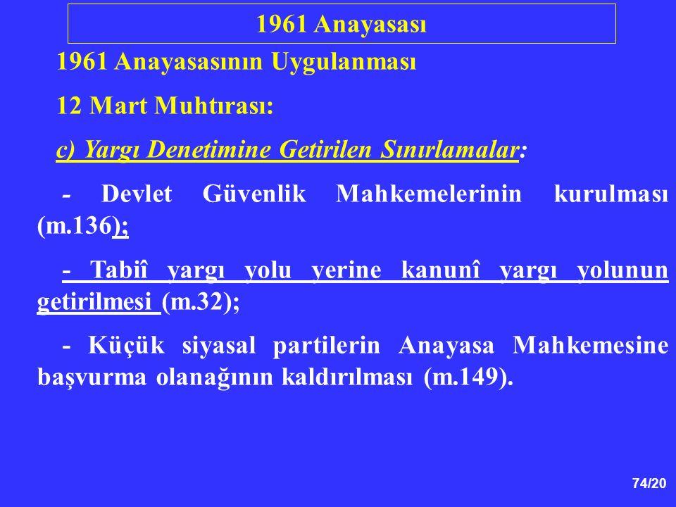 74/20 1961 Anayasasının Uygulanması 12 Mart Muhtırası: c) Yargı Denetimine Getirilen Sınırlamalar: - Devlet Güvenlik Mahkemelerinin kurulması (m.136);
