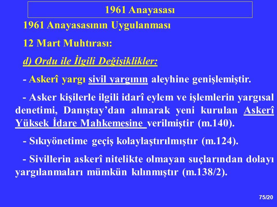 75/20 1961 Anayasasının Uygulanması 12 Mart Muhtırası: d) Ordu ile İlgili Değişiklikler: - Askerî yargı sivil yargının aleyhine genişlemiştir. - Asker