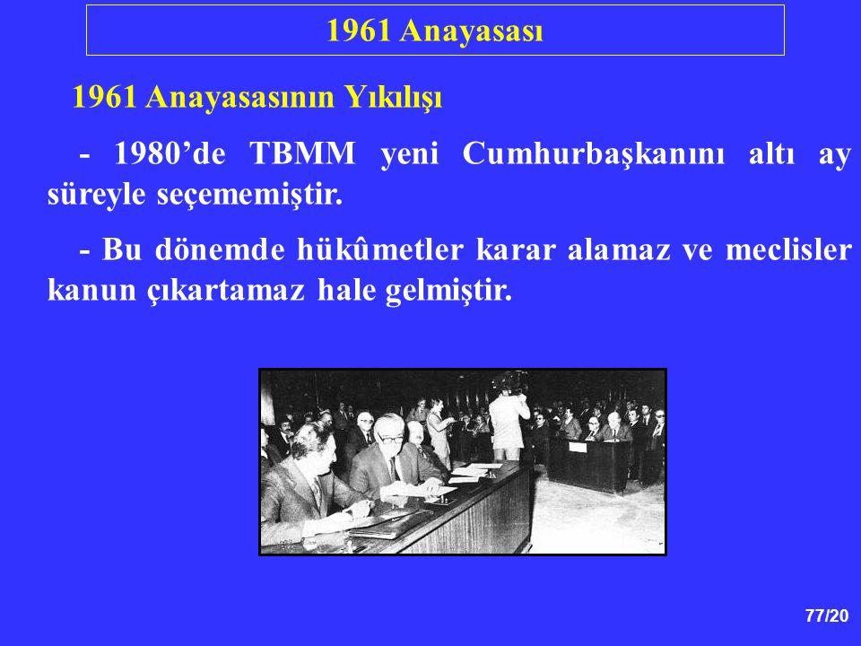 77/20 1961 Anayasasının Yıkılışı - 1980'de TBMM yeni Cumhurbaşkanını altı ay süreyle seçememiştir. - Bu dönemde hükûmetler karar alamaz ve meclisler k