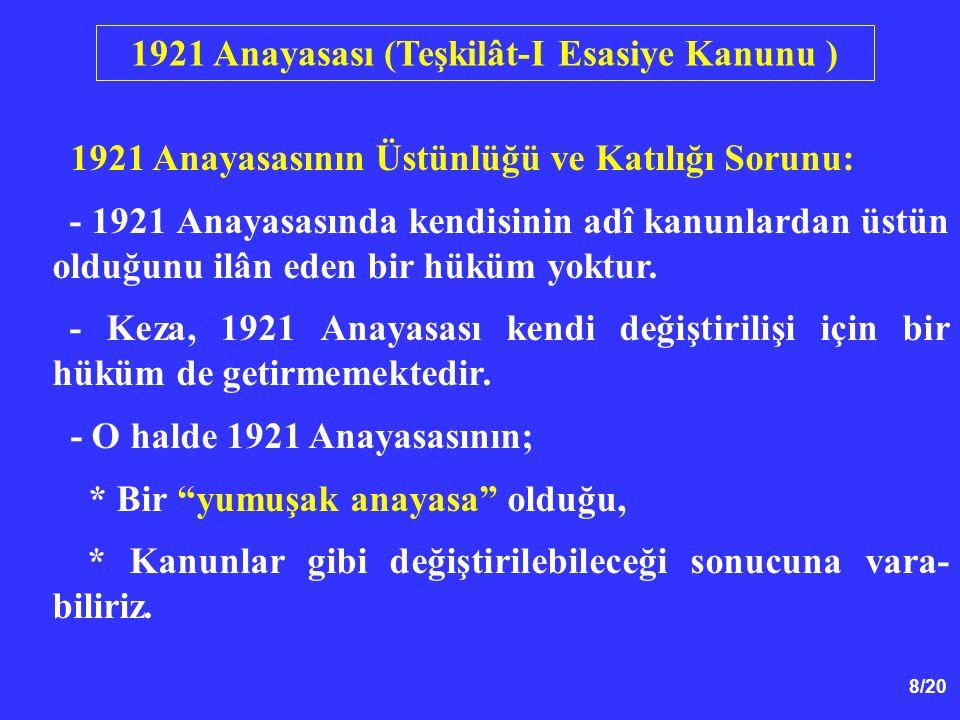 8/20 1921 Anayasasının Üstünlüğü ve Katılığı Sorunu: - 1921 Anayasasında kendisinin adî kanunlardan üstün olduğunu ilân eden bir hüküm yoktur. - Keza,