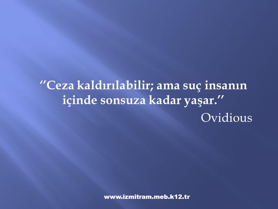 ''Ceza kaldırılabilir; ama suç insanın içinde sonsuza kadar yaşar.'' Ovidious www.izmitram.meb.k12.tr