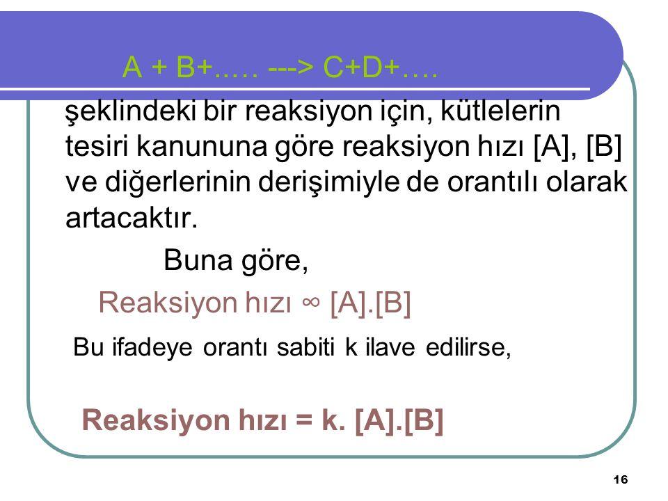 16 A + B+..… ---> C+D+…. şeklindeki bir reaksiyon için, kütlelerin tesiri kanununa göre reaksiyon hızı [A], [B] ve diğerlerinin derişimiyle de orantıl