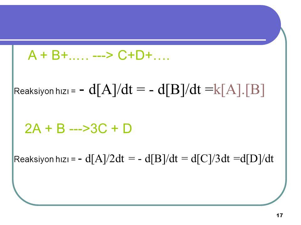 17 Reaksiyon hızı = - d[A]/dt = - d[B]/dt =k[A].[B] 2A + B --->3C + D Reaksiyon hızı = - d[A]/2dt = - d[B]/dt = d[C]/3dt =d[D]/dt A + B+..… ---> C+D+…