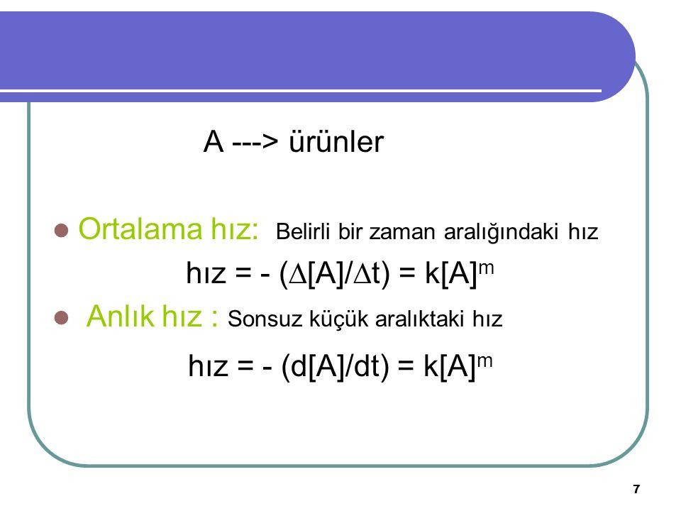 7 A ---> ürünler Ortalama hız: Belirli bir zaman aralığındaki hız hız = - (  [A]/  t) = k[A] m Anlık hız : Sonsuz küçük aralıktaki hız hız = - (d[A]
