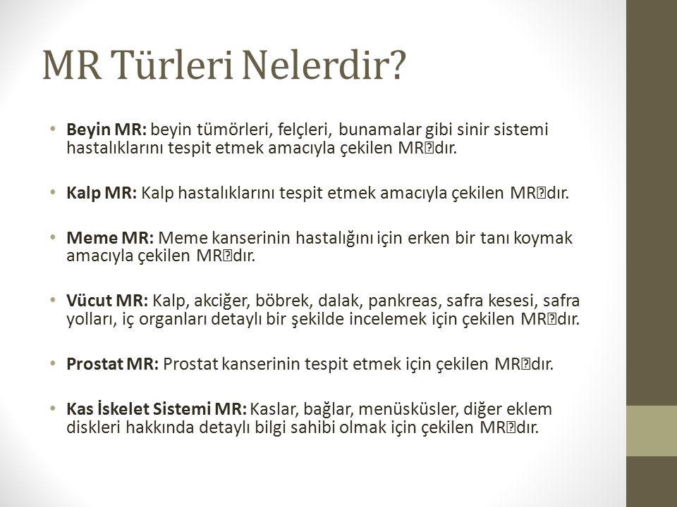 MR Türleri Nelerdir? Beyin MR: beyin tümörleri, felçleri, bunamalar gibi sinir sistemi hastalıklarını tespit etmek amacıyla çekilen MR'dır. Kalp MR: K