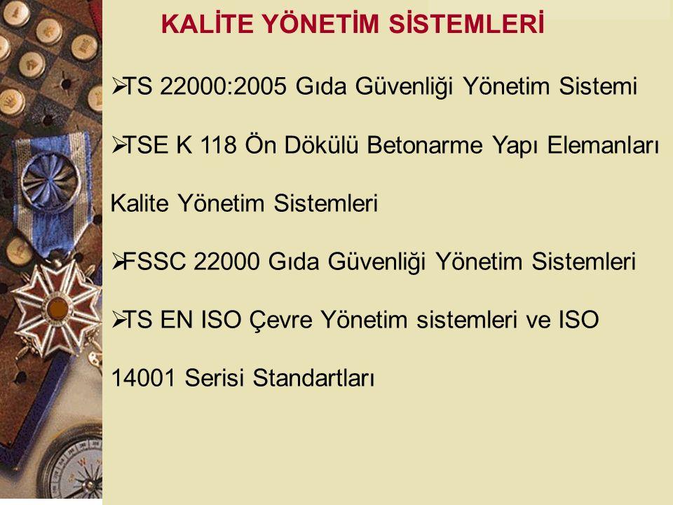KALİTE YÖNETİM SİSTEMLERİ  TS 22000:2005 Gıda Güvenliği Yönetim Sistemi  TSE K 118 Ön Dökülü Betonarme Yapı Elemanları Kalite Yönetim Sistemleri  FSSC 22000 Gıda Güvenliği Yönetim Sistemleri  TS EN ISO Çevre Yönetim sistemleri ve ISO 14001 Serisi Standartları