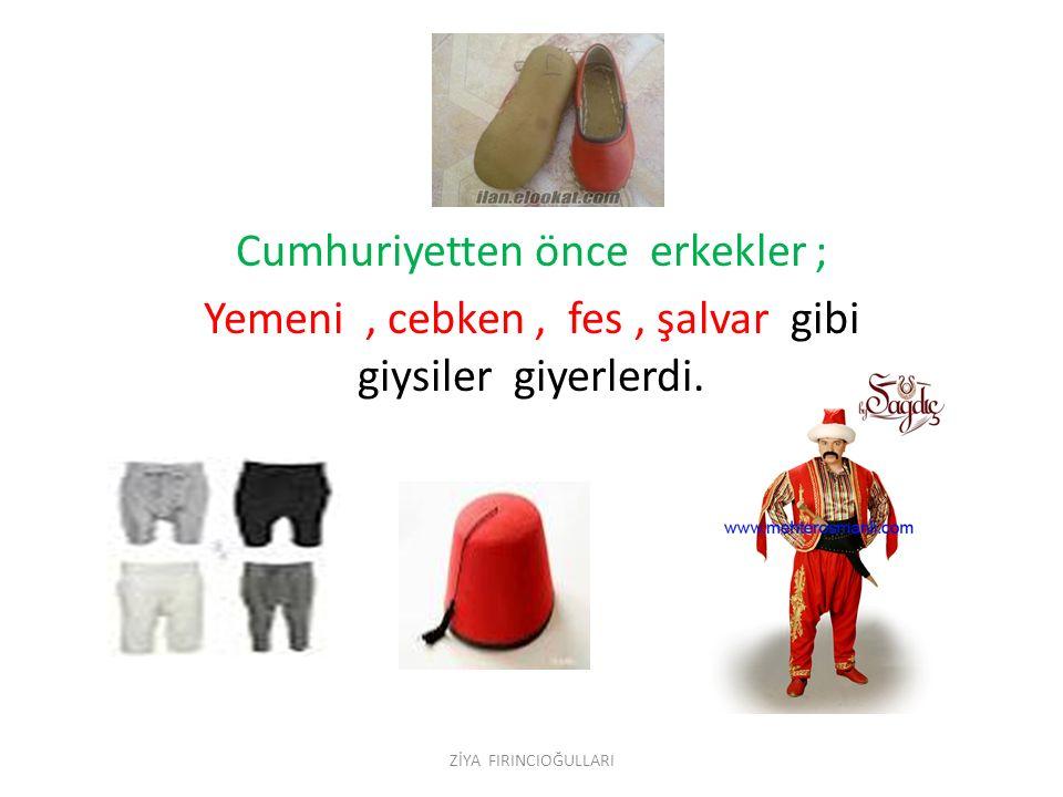 - Cumhuriyetten önce erkekler ; Yemeni, cebken, fes, şalvar gibi giysiler giyerlerdi. ZİYA FIRINCIOĞULLARI