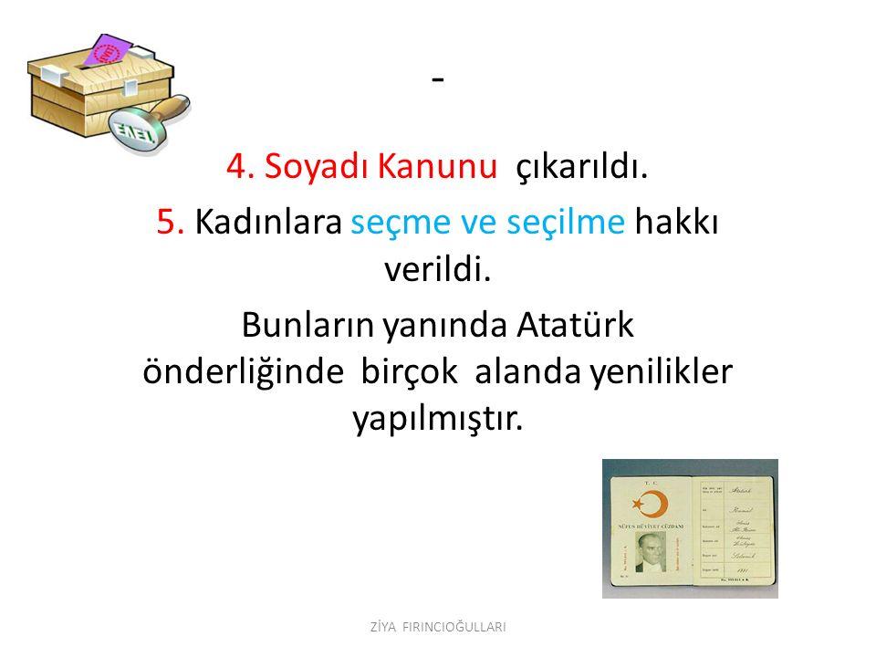 - 4. Soyadı Kanunu çıkarıldı. 5. Kadınlara seçme ve seçilme hakkı verildi. Bunların yanında Atatürk önderliğinde birçok alanda yenilikler yapılmıştır.