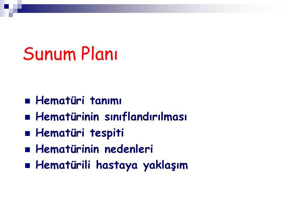 Sunum Planı Hematüri tanımı Hematürinin sınıflandırılması Hematüri tespiti Hematürinin nedenleri Hematürili hastaya yaklaşım
