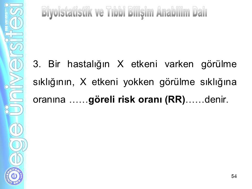 3. Bir hastalığın X etkeni varken görülme sıklığının, X etkeni yokken görülme sıklığına oranına ……göreli risk oranı (RR)……denir. 54