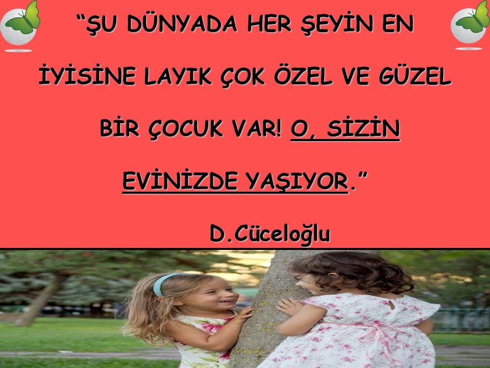 """""""ŞU DÜNYADA HER ŞEYİN EN İYİSİNE LAYIK ÇOK ÖZEL VE GÜZEL BİR ÇOCUK VAR! O, SİZİN EVİNİZDE YAŞIYOR."""" D.Cüceloğlu"""