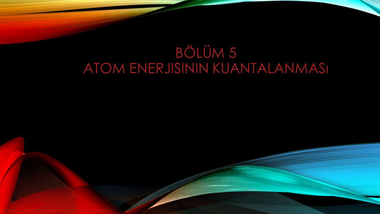 5.1) Giriş 5.2) Atom Spektrumları 5.3) Balmer-Rydberg Formülü 5.4) Klasik Atom Kararsızlığı 5.5) Bohr un Atom Spektrumu Açıklaması 5.6) Hidrojen Atomunun Bohr Modeli 5.7) Bohr Atomunun Özellikleri 5.8) Hidrojen Türü İyonlar 5.9) X-ışınları Spektrumu ve Moseley Yasası 5.10) Frank-Hertz Deneyi