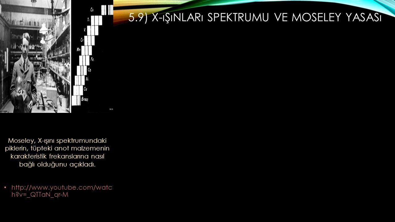 5.9) X-ıŞıNLARı SPEKTRUMU VE MOSELEY YASASı http://www.youtube.com/watc h?v=_QTTaN_qr-M Moseley, X-ışını spektrumundaki piklerin, tüpteki anot malzemenin karakteristik frekanslarına nasıl bağlı olduğunu açıkladı.
