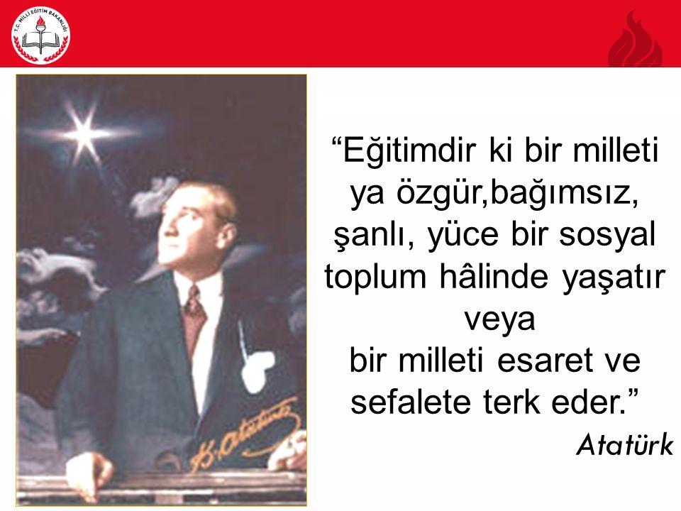 Eğitimdir ki bir milleti ya özgür,bağımsız, şanlı, yüce bir sosyal toplum hâlinde yaşatır veya bir milleti esaret ve sefalete terk eder. Atatürk