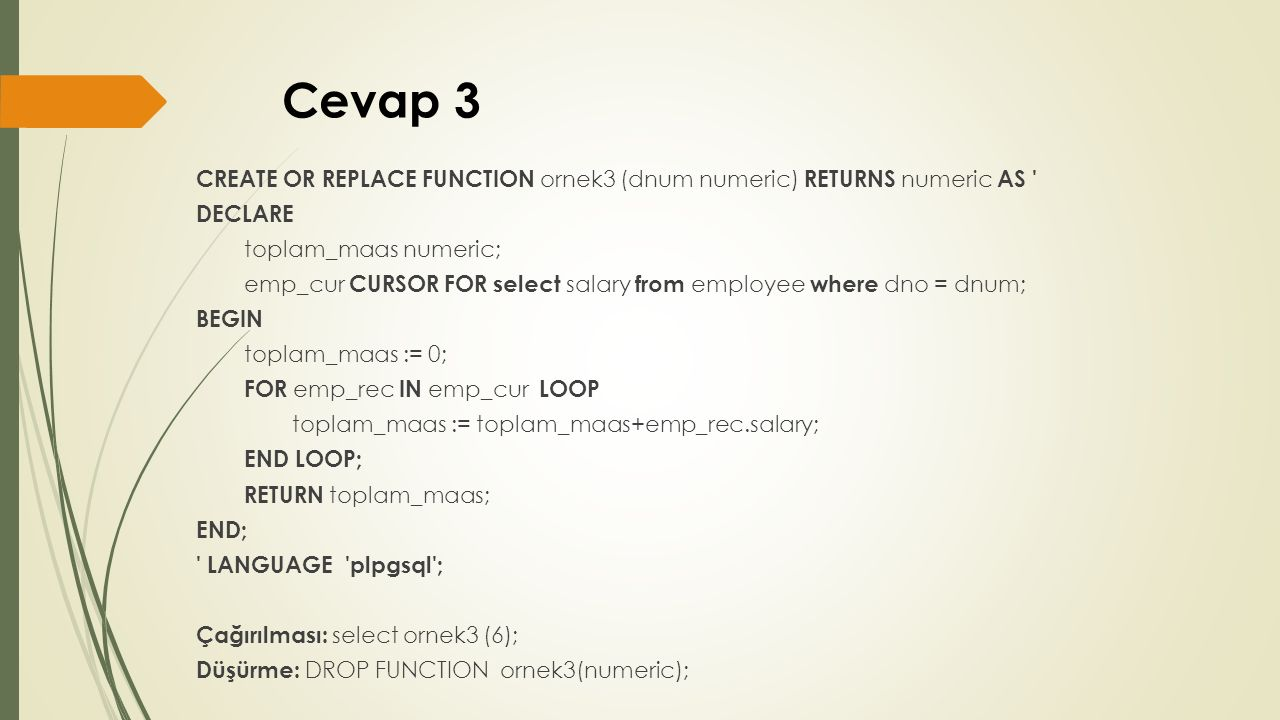 Cevap 3 CREATE OR REPLACE FUNCTION ornek3 (dnum numeric) RETURNS numeric AS DECLARE toplam_maas numeric; emp_cur CURSOR FOR select salary from employee where dno = dnum; BEGIN toplam_maas := 0; FOR emp_rec IN emp_cur LOOP toplam_maas := toplam_maas+emp_rec.salary; END LOOP; RETURN toplam_maas; END; LANGUAGE plpgsql ; Çağırılması: select ornek3 (6); Düşürme: DROP FUNCTION ornek3(numeric);