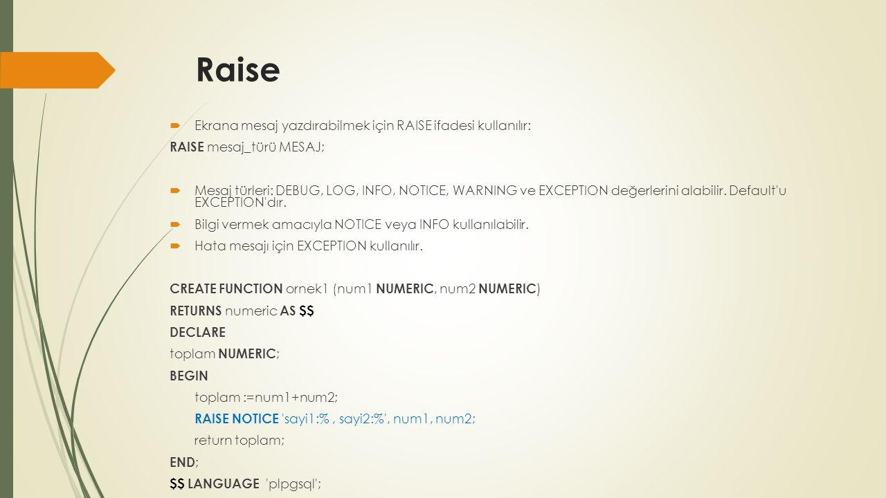 Raise  Ekrana mesaj yazdırabilmek için RAISE ifadesi kullanılır: RAISE mesaj_türü MESAJ;  Mesaj türleri: DEBUG, LOG, INFO, NOTICE, WARNING ve EXCEPTION değerlerini alabilir.