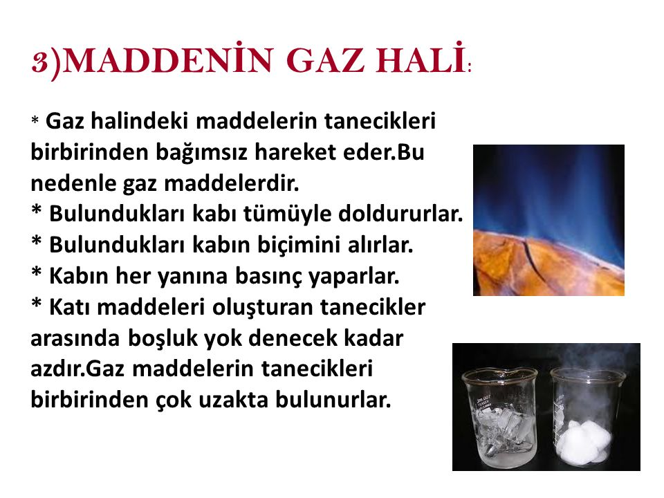 3)MADDEN İ N GAZ HAL İ : * Gaz halindeki maddelerin tanecikleri birbirinden bağımsız hareket eder.Bu nedenle gaz maddelerdir. * Bulundukları kabı tümü